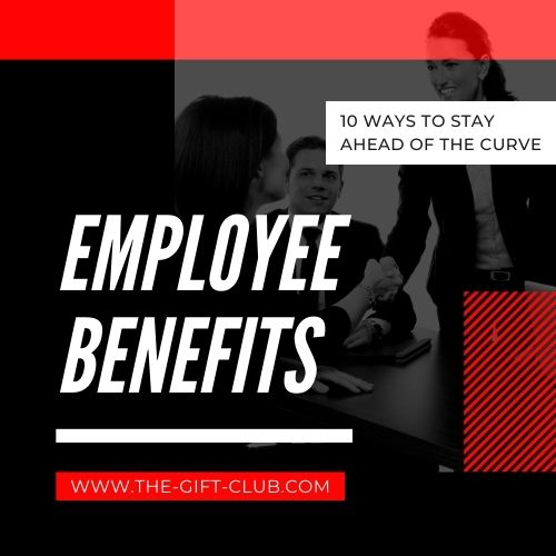 Employee Benefits – 10 Ways to Stay Ahead of the Curve
