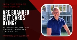 From the Desk of Todd Tomlin: Are branded gift cards dying?  By Todd Tomlin, Managing Director at Consummo Consulting, US