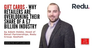 Gift Cards – Why Retailers are Overlooking their share of a £7 Billion Industry by  Adam Hobbs, Head of Retail Partnerships, Redu Group, Seaham